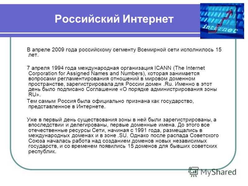 Российский Интернет В апреле 2009 года российскому сегменту Всемирной сети исполнилось 15 лет. 7 апреля 1994 года международная организация ICANN (The Internet Corporation for Assigned Names and Numbers), которая занимается вопросами регламентировани
