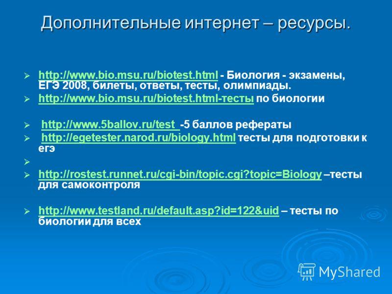 Дополнительные интернет – ресурсы. http://www.bio.msu.ru/biotest.html - Биология - экзамены, ЕГЭ 2008, билеты, ответы, тесты, олимпиады. http://www.bio.msu.ru/biotest.html http://www.bio.msu.ru/biotest.html-тесты по биологии http://www.bio.msu.ru/bio