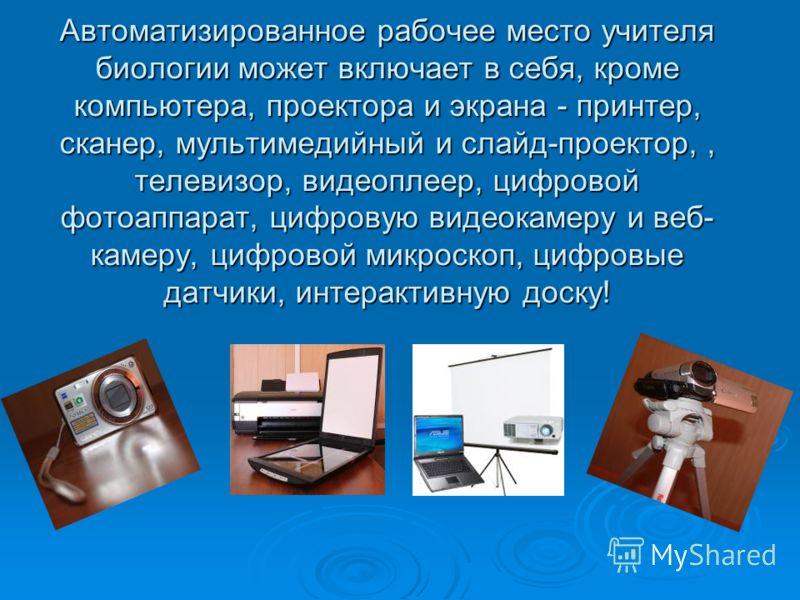 Автоматизированное рабочее место учителя биологии может включает в себя, кроме компьютера, проектора и экрана - принтер, сканер, мультимедийный и слайд-проектор,, телевизор, видеоплеер, цифровой фотоаппарат, цифровую видеокамеру и веб- камеру, цифров