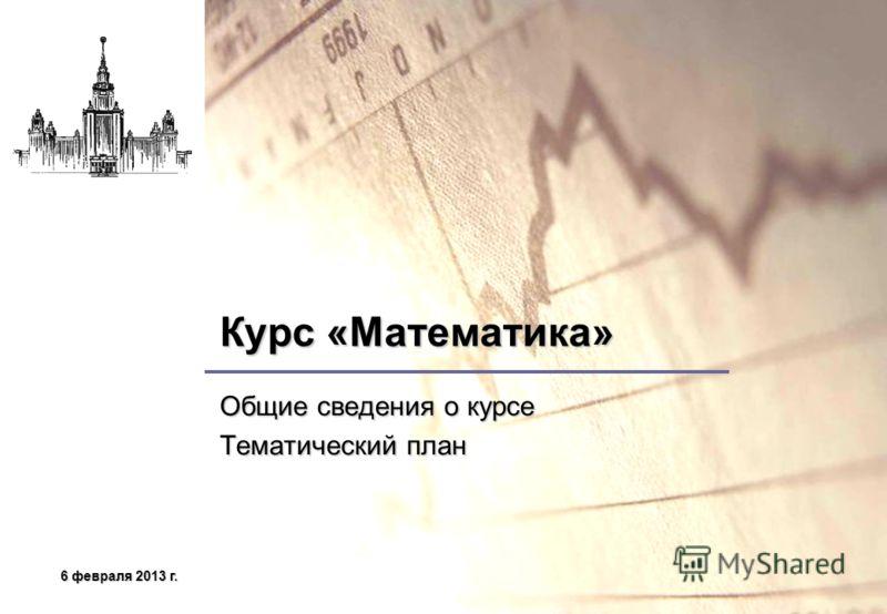 6 февраля 2013 г.6 февраля 2013 г.6 февраля 2013 г.6 февраля 2013 г. Курс «Математика» Общие сведения о курсе Тематический план