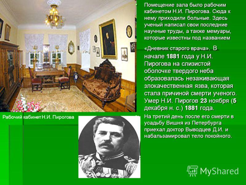 Помещение зала было рабочим кабинетом Н.И. Пирогова. Сюда к нему приходили больные. Здесь ученый написал свои последние научные труды, а также мемуары, которые известны под названием «Дневник старого врача». В начале 1881 года у Н.И. Пирогова на слиз
