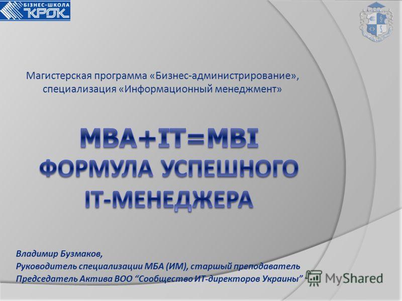 Магистерская программа «Бизнес-администрирование», специализация «Информационный менеджмент» Владимир Бузмаков, Руководитель специализации МБА (ИМ), старшый преподаватель Председатель Актива ВОО Сообщество ИТ-директоров Украины