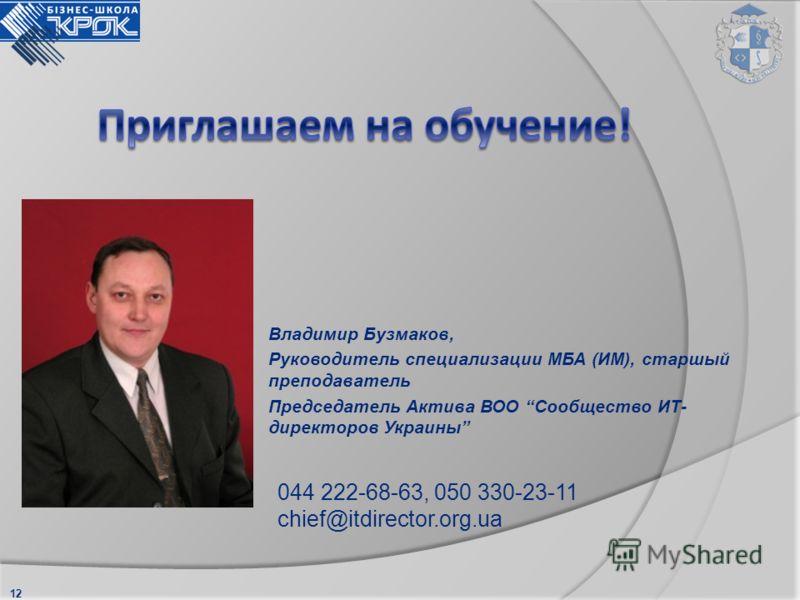 12 044 222-68-63, 050 330-23-11 chief@itdirector.org.ua Владимир Бузмаков, Руководитель специализации МБА (ИМ), старшый преподаватель Председатель Актива ВОО Сообщество ИТ- директоров Украины