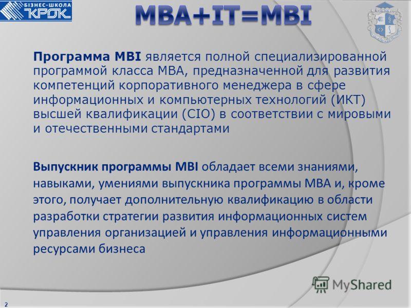 2 Программа MBI является полной специализированной программой класса МВА, предназначенной для развития компетенций корпоративного менеджера в сфере информационных и компьютерных технологий (ИКТ) высшей квалификации (CIO) в соответствии с мировыми и о