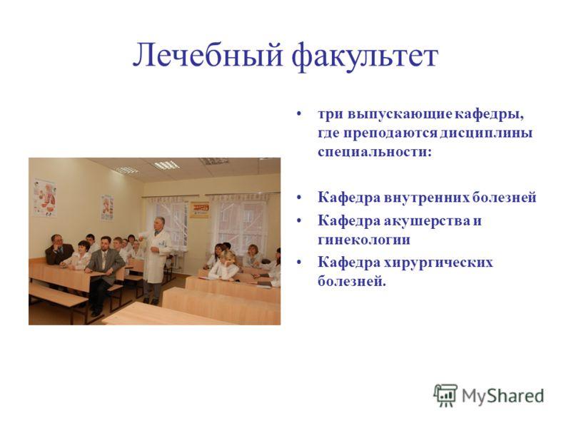 Лечебный факультет три выпускающие кафедры, где преподаются дисциплины специальности: Кафедра внутренних болезней Кафедра акушерства и гинекологии Кафедра хирургических болезней.