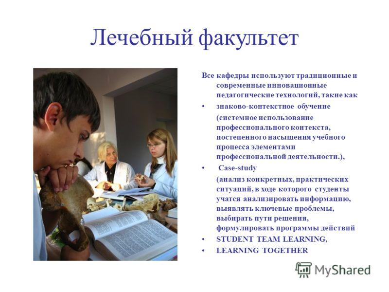 Лечебный факультет Все кафедры используют традиционные и современные инновационные педагогические технологий, такие как знаково-контекстное обучение (системное использование профессионального контекста, постепенного насыщения учебного процесса элемен