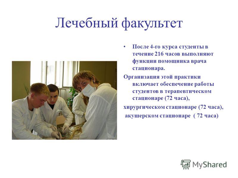 Лечебный факультет После 4-го курса студенты в течение 216 часов выполняют функции помощника врача стационара. Организация этой практики включает обеспечение работы студентов в терапевтическом стационаре (72 часа), хирургическом стационаре (72 часа),