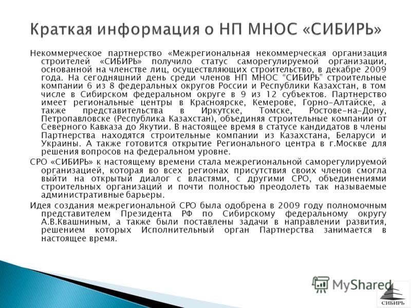 Некоммерческое партнерство «Межрегиональная некоммерческая организация строителей «СИБИРЬ» получило статус саморегулируемой организации, основанной на членстве лиц, осуществляющих строительство, в декабре 2009 года. На сегодняшний день среди членов Н