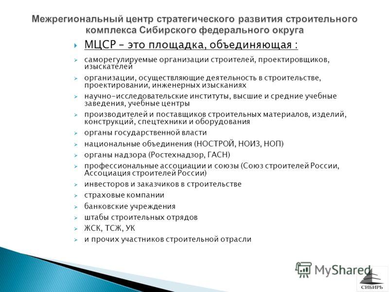 МЦСР – это площадка, объединяющая : саморегулируемые организации строителей, проектировщиков, изыскателей организации, осуществляющие деятельность в строительстве, проектировании, инженерных изысканиях научно-исследовательские институты, высшие и сре