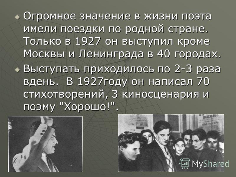 Огромное значение в жизни поэта имели поездки по родной стране. Только в 1927 он выступил кроме Москвы и Ленинграда в 40 городах. Огромное значение в жизни поэта имели поездки по родной стране. Только в 1927 он выступил кроме Москвы и Ленинграда в 40