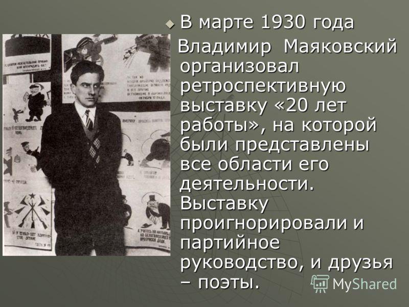 В марте 1930 года В марте 1930 года Владимир Маяковский организовал ретроспективную выставку «20 лет работы», на которой были представлены все области его деятельности. Выставку проигнорировали и партийное руководство, и друзья – поэты. Владимир Маяк