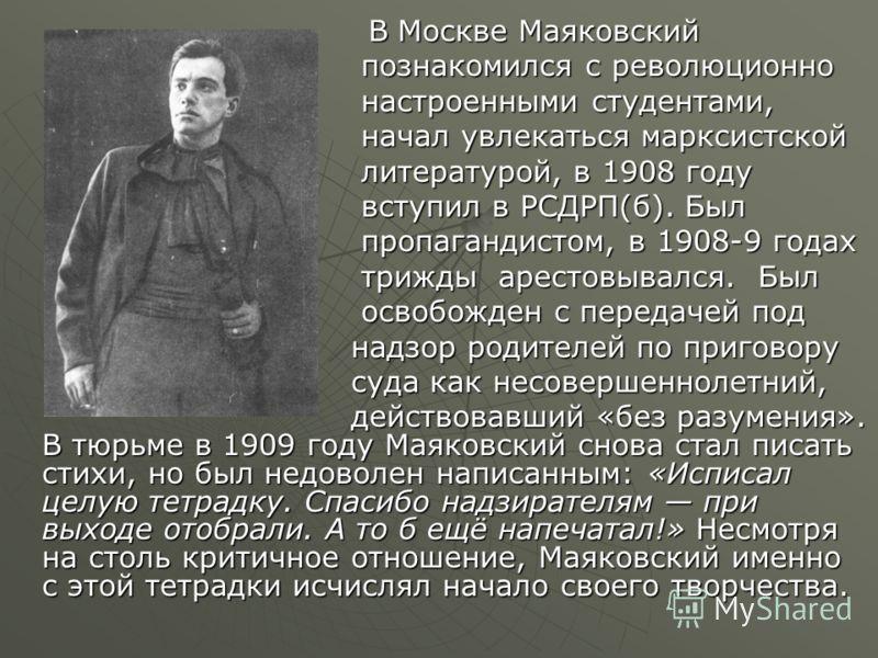 В Москве Маяковский В Москве Маяковский познакомился с революционно познакомился с революционно настроенными студентами, настроенными студентами, начал увлекаться марксистской начал увлекаться марксистской литературой, в 1908 году литературой, в 1908