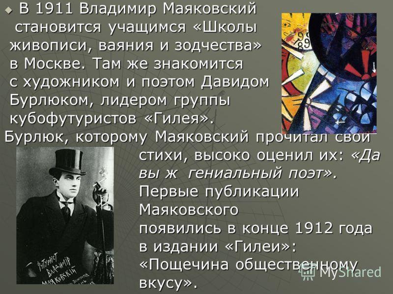 В 1911 Владимир Маяковский В 1911 Владимир Маяковский становится учащимся «Школы становится учащимся «Школы живописи, ваяния и зодчества» живописи, ваяния и зодчества» в Москве. Там же знакомится в Москве. Там же знакомится с художником и поэтом Дави