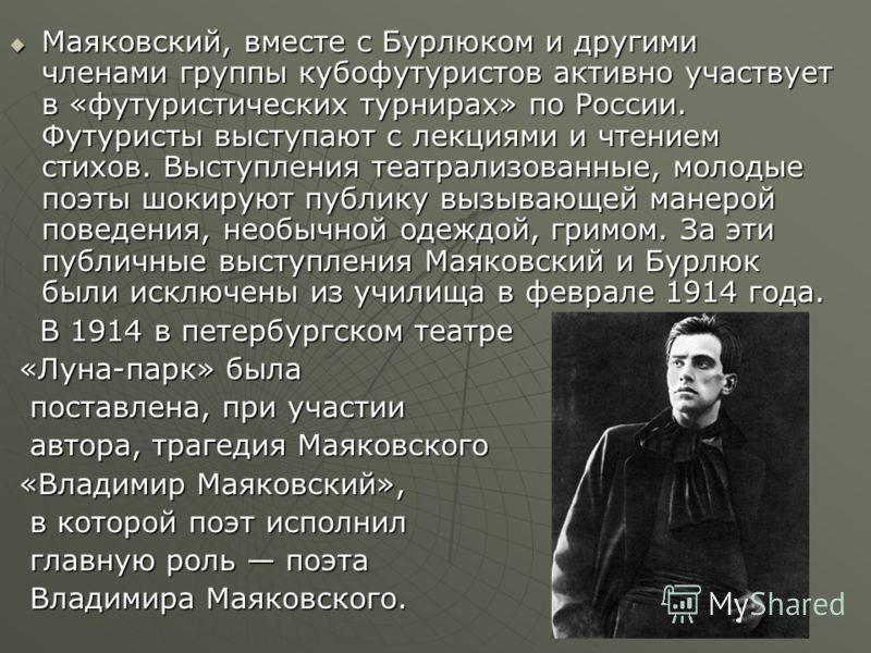 Маяковский, вместе с Бурлюком и другими членами группы кубофутуристов активно участвует в «футуристических турнирах» по России. Футуристы выступают с лекциями и чтением стихов. Выступления театрализованные, молодые поэты шокируют публику вызывающей м