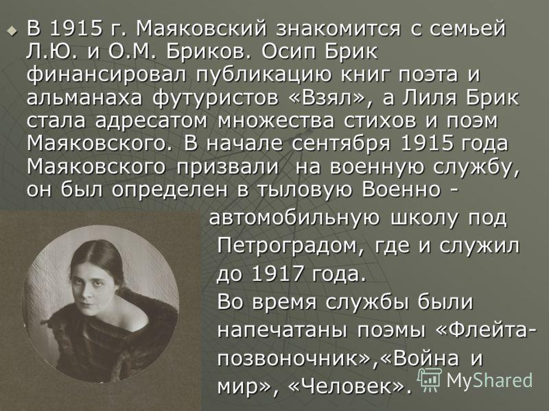 В 1915 г. Маяковский знакомится с семьей Л.Ю. и О.М. Бриков. Осип Брик финансировал публикацию книг поэта и альманаха футуристов «Взял», а Лиля Брик стала адресатом множества стихов и поэм Маяковского. В начале сентября 1915 года Маяковского призвали
