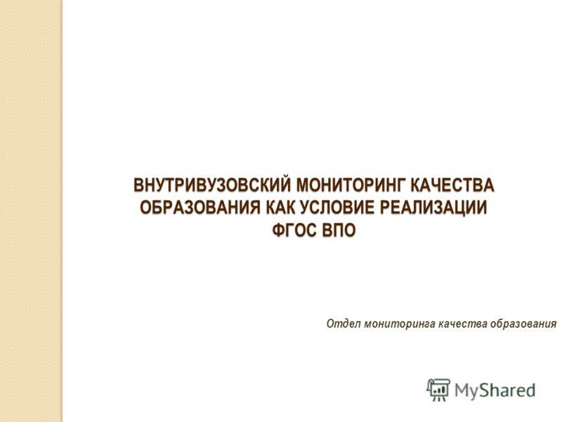 Отдел мониторинга качества образования ВНУТРИВУЗОВСКИЙ МОНИТОРИНГ КАЧЕСТВА ОБРАЗОВАНИЯ КАК УСЛОВИЕ РЕАЛИЗАЦИИ ФГОС ВПО