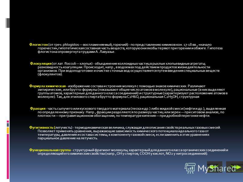 Флогистон (от греч. phlogistos воспламеняемый, горючий) - по представлению химиков кон. 17-18 вв., «начало горючести»,гипотетическая составная часть веществ, которую они якобы теряют при горении и обжиге. Гипотеза флогистона опровергнута трудами А. Л