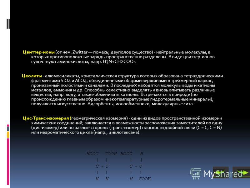 Цвиттер-ионы (от нем. Zwitter помесь; двуполое существо) - нейтральные молекулы, в которых противоположные заряды пространственно разделены. В виде цвиттер-ионов существуют аминокислоты, напр. H3N+CH2COO-. Цеолиты - алюмосиликаты, кристаллическая стр
