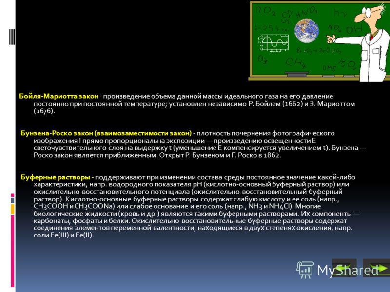 Бойля-Мариотта закон - произведение объема данной массы идеального газа на его давление постоянно при постоянной температуре; установлен независимо Р. Бойлем (1662) и Э. Мариоттом (1676). Бунзена-Роско закон (взаимозаместимости закон) - плотность поч