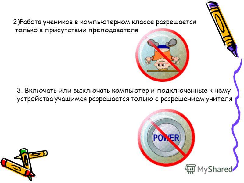 2)Работа учеников в компьютерном классе разрешается только в присутствии преподавателя 3. Включать или выключать компьютер и подключенные к нему устройства учащимся разрешается только с разрешением учителя