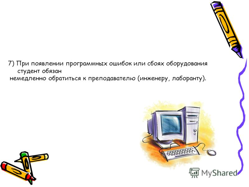 7) При появлении программных ошибок или сбоях оборудования студент обязан немедленно обратиться к преподавателю (инженеру, лаборанту).