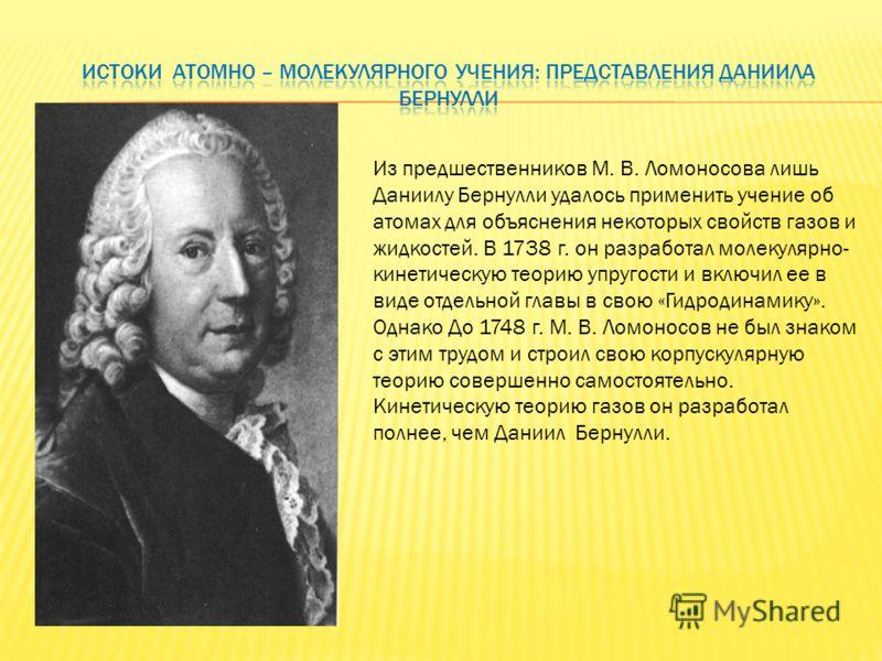 Из предшественников М. В. Ломоносова лишь Даниилу Бернулли удалось применить учение об атомах для объяснения некоторых свойств газов и жидкостей. В 1738 г. он разработал молекулярно- кинетическую теорию упругости и включил ее в виде отдельной главы в