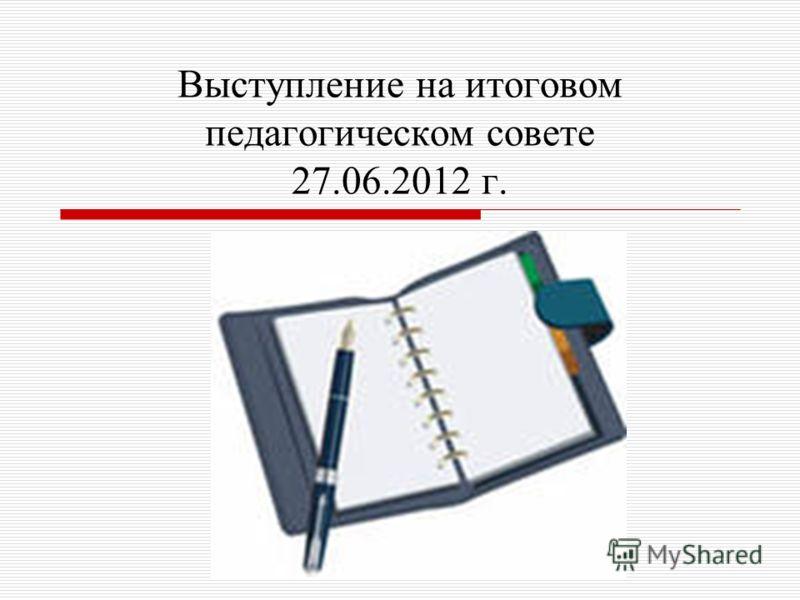 Выступление на итоговом педагогическом совете 27.06.2012 г.
