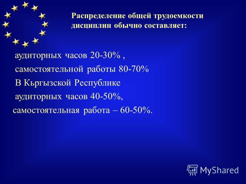 аудиторных часов 20-30%, самостоятельной работы 80-70% В Кьргызской Республике аудиторных часов 40-50%, самостоятельная работа – 60-50%. Распределение общей трудоемкости дисциплин обычно составляет: