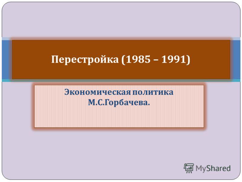 Экономическая политика М. С. Горбачева. Перестройка (1985 – 1991)