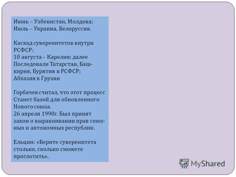 Июнь – Узбекистан, Молдова ; Июль – Украина, Белоруссия. Каскад суверенитетов внутри РСФСР : 10 августа – Карелия ; далее Последовали Татарстан, Баш - кирия, Бурятия в РСФСР ; Абхазия в Грузии Горбачев считал, что этот процесс Станет базой для обновл