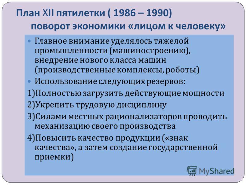 План XII пятилетки ( 1986 – 1990) поворот экономики « лицом к человеку » Главное внимание уделялось тяжелой промышленности ( машиностроению ), внедрение нового класса машин ( производственные комплексы, роботы ) Использование следующих резервов : 1)