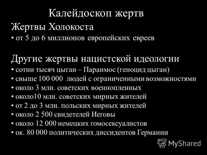 Жертвы Холокоста от 5 до 6 миллионов европейских евреев Другие жертвы нацистской идеологии сотни тысяч цыган – Параимос (геноцид цыган) свыше 100 000 людей с ограниченными возможностями около 3 млн. советских военнопленных около10 млн. советских мирн