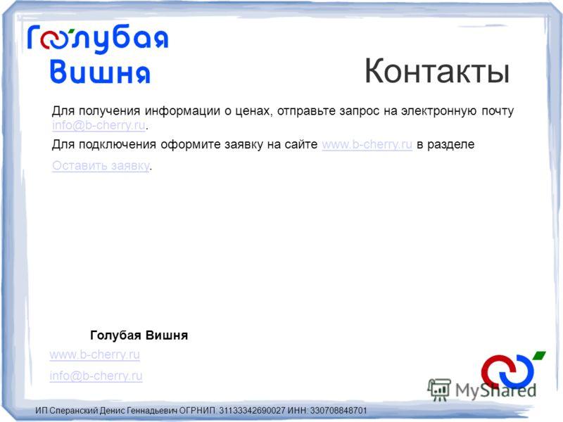 Контакты Голубая Вишня www.b-cherry.ru info@b-cherry.ru ИП Сперанский Денис Геннадьевич ОГРНИП: 31133342690027 ИНН: 330708848701 Для получения информации о ценах, отправьте запрос на электронную почту info@b-cherry.ru. info@b-cherry.ru Для подключени
