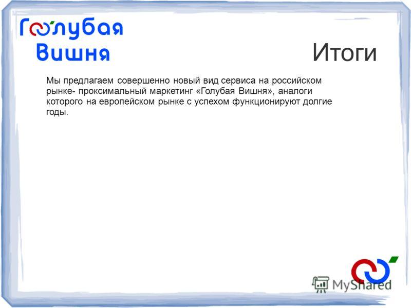 Итоги Мы предлагаем совершенно новый вид сервиса на российском рынке- проксимальный маркетинг «Голубая Вишня», аналоги которого на европейском рынке с успехом функционируют долгие годы.