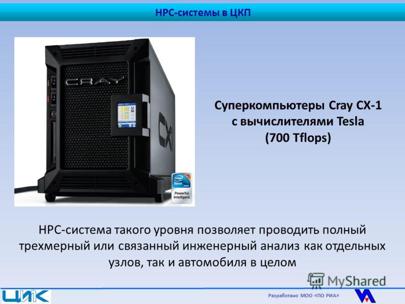 Суперкомпьютеры Cray CX-1 с вычислителями Tesla (700 Tflops) HPC-система такого уровня позволяет проводить полный трехмерный или связанный инженерный анализ как отдельных узлов, так и автомобиля в целом Разработано МОО «ПО РИА» HPC-системы в ЦКП