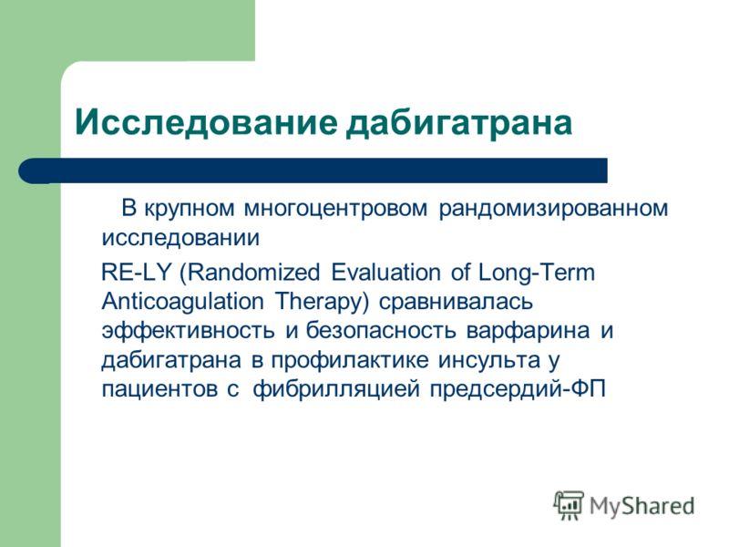 Исследование дабигатрана В крупном многоцентровом рандомизированном исследовании RE-LY (Randomized Evaluation of Long-Term Anticoagulation Therapy) сравнивалась эффективность и безопасность варфарина и дабигатрана в профилактике инсульта у пациентов
