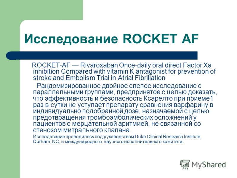Исследование ROCKET AF ROCKET-AF Rivaroxaban Once-daily oral direct Factor Xa inhibition Compared with vitamin K antagonist for prevention of stroke and Embolism Trial in Atrial Fibrillation Рандомизированное двойное слепое исследование с параллельны