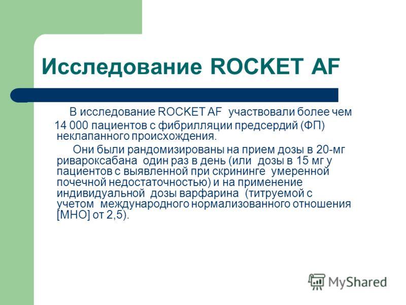 Исследование ROCKET AF В исследование ROCKET AF участвовали более чем 14 000 пациентов с фибрилляции предсердий (ФП) неклапанного происхождения. Они были рандомизированы на прием дозы в 20-мг ривароксабана один раз в день (или дозы в 15 мг у пациенто