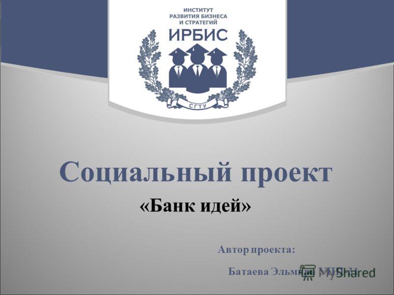 Социальный проект «Банк идей» Автор проекта: Батаева Эльмира УПП-31