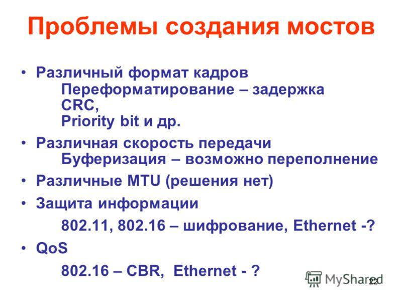 22 Проблемы создания мостов Различный формат кадров Переформатирование – задержка CRC, Priority bit и др. Различная скорость передачи Буферизация – возможно переполнение Различные MTU (решения нет) Защита информации 802.11, 802.16 – шифрование, Ether
