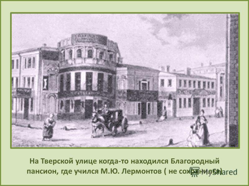 На Тверской улице когда-то находился Благородный пансион, где учился М.Ю. Лермонтов ( не сохранился)