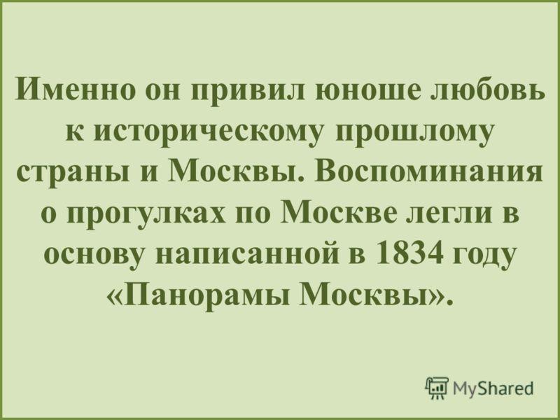 Именно он привил юноше любовь к историческому прошлому страны и Москвы. Воспоминания о прогулках по Москве легли в основу написанной в 1834 году «Панорамы Москвы».