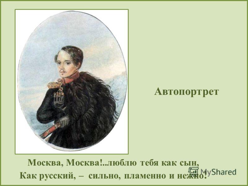 Автопортрет Москва, Москва!..люблю тебя как сын, Как русский, – сильно, пламенно и нежно !
