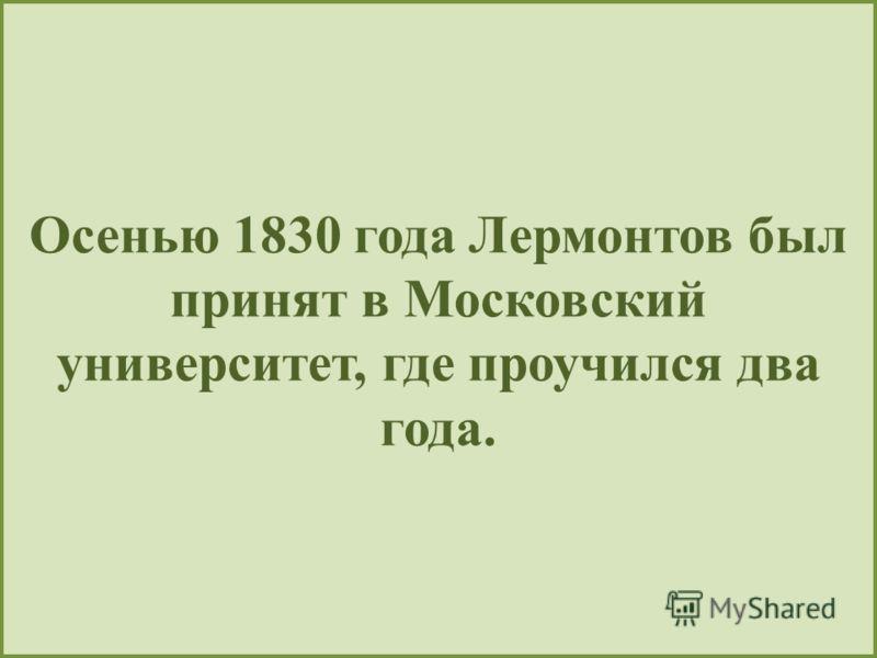 Осенью 1830 года Лермонтов был принят в Московский университет, где проучился два года.