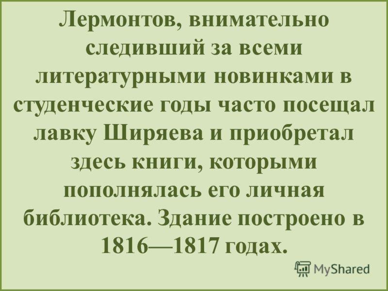 Лермонтов, внимательно следивший за всеми литературными новинками в студенческие годы часто посещал лавку Ширяева и приобретал здесь книги, которыми пополнялась его личная библиотека. Здание построено в 18161817 годах.