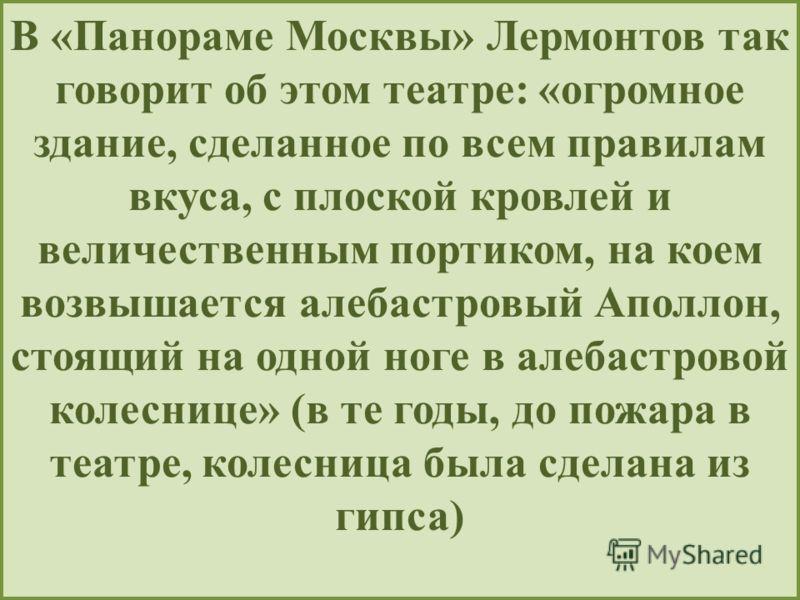 В «Панораме Москвы» Лермонтов так говорит об этом театре: «огромное здание, сделанное по всем правилам вкуса, с плоской кровлей и величественным портиком, на коем возвышается алебастровый Аполлон, стоящий на одной ноге в алебастровой колеснице» (в те