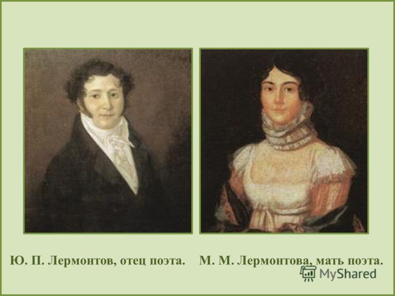 Ю. П. Лермонтов, отец поэта. М. М. Лермонтова, мать поэта.