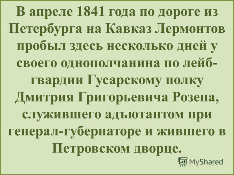 В апреле 1841 года по дороге из Петербурга на Кавказ Лермонтов пробыл здесь несколько дней у своего однополчанина по лейб- гвардии Гусарскому полку Дмитрия Григорьевича Розена, служившего адъютантом при генерал-губернаторе и жившего в Петровском двор