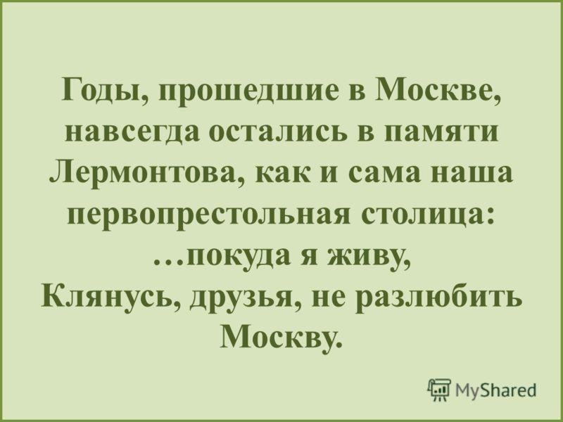 Годы, прошедшие в Москве, навсегда остались в памяти Лермонтова, как и сама наша первопрестольная столица: …покуда я живу, Клянусь, друзья, не разлюбить Москву.
