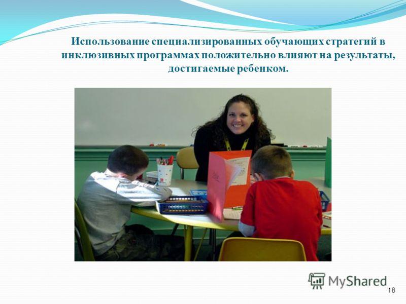 18 Использование специализированных обучающих стратегий в инклюзивных программах положительно влияют на результаты, достигаемые ребенком.